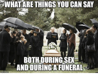 9gag, Memes, and Sex: WHAT ARE THINGS YOU CAN SAY  BOTH DURING SEN  AND DURINGAFUNERALE The end just came too soon. Tag your friend and comment down below to tell us your answer. Follow @9gag to laugh more. 9gag sex funeral quotes