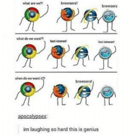 😂😂😂😂😂😂 . . . . . . . . .: what are we?!  browsers  what do we want?  fast internet  fast internet!  Nhen do we want it?!  browsers!  apocalypsex:  im laughing so hard this is genius 😂😂😂😂😂😂 . . . . . . . . .