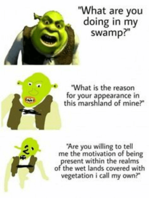 "tactical sherk mem: ""What are you  doing in my  swamp?""  e""What is the reason  for your appearance in  this marshland of mine?  Are you willing to tell  me the motivation of being  resent within the realms  of the wet lands covered with  vegetation i call my own? tactical sherk mem"