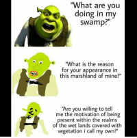 "What Are You Doing In My Swamp: ""What are you  doing in my  swamp?  ""What is the reason  for your appearance in  this marshland of mine?""  ""Are you willing to tell  me the motivation of being  present within the realms  of the wet lands covered with  vegetation i call my own?"""