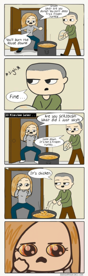 Frozen, Thanksgiving, and Chicken: What are you  doing?l you can't deep  fry a frozen  rke  You'll burn the  House downl  Fine  IO Minutes Later. .  Are you SERIOUS?  What did I Jost say?l!  Calm down  It's not a frozen  turkey.  It's chicken.)  MANDAPANDACOMICS.COM Thanksgiving PSA [OC]
