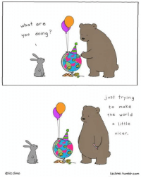 Liz Climo: What are  you doing  liz Climo  Just trying  to make  the  world  a little  nicer.  lizclimo. tumblr, com