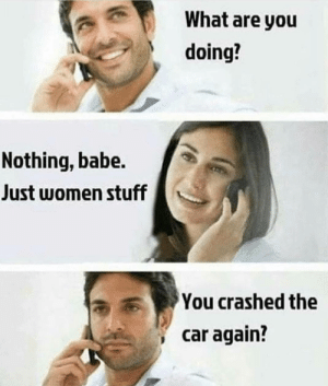 awesomesthesia:  Just women stuff: What are you  doing?  Nothing, babe.  Just women stuff  You crashed the  car again? awesomesthesia:  Just women stuff