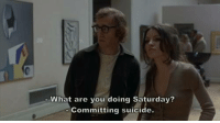 Play It Again, Sam: What are you doing Saturday?  Committing suicide. Play It Again, Sam