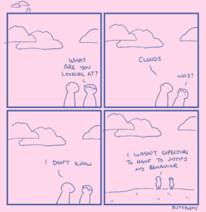 ☁️☁️☁️☁️☁️: WHAT  ARE YOU  LOOKING AT?  CLOUDS  WHY?  I WASN'T EXPECTING  I DON'T KNow  To HAUE To JUSTIFY  My BEHAVIOR  BUTTPOEMS ☁️☁️☁️☁️☁️