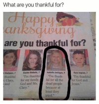 """Memes, 🤖, and What Ares: What are you thankful for?  are you thankful for?  Isabella Jerhigan, B  Keyfoe Bedsale, 7  Ryan Ingram, 7  eBanhama, 7  thankful  """"I'm thankful  """"I'm thank  """"I'm thankful  Clary, for my family  ful for all the  or God and  God and Ms. dead people  Jesus.  Clary  because at  least they  tried hahahsha"""