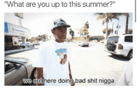 """Bad, Shit, and Summer: What are you up to this summer?""""  we out here doing bad shit nigga"""