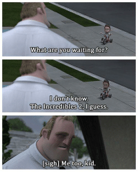 Me too kid  --Ichi: What are you waiting for?  I don't know.  The Incredibles I guess.  si  e too  kid. Me too kid  --Ichi