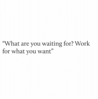 "what are you waiting for: ""What are you waiting for? Work  for what you want"""