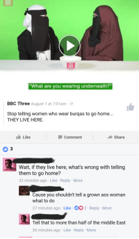 """what are you wearing: What are you wearing underneath?""""  BBC Three August 1 at 7:01am-  Stop telling women who wear burqas to go home...  THEY LIVE HERE.  Like  Comment  Share  Wait, if they live here, what's wrong with telling  them to go home?  32 minutes ago Like Reply More  Cause you shouldn't tell a grown ass womarn  what to do  27 minutes ago Like 2 Reply More  Tell that to more than half of the middle East  26 minutes ago Like Reply More"""