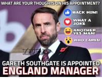 yes man: WHAT ARE YOUR THOUGHTS  ON HIS APPOINTMENT?  BACK HIM!  WHAT A  JOKE  ANOTHER  YES MAN!  WHO CARES!  GARETH SOUTHGATE IS APPOINTED  ENGLAND MANAGER