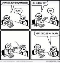 Yes, Com, and Comic: WHAT ARE YOUR WEAKNESSESOH IS THAT SO?  NONE  YEP  LET'S DISCUSS MY SALARY  TANG  MRLOVENSTEIN.COM  THIS COMİC MADE POSSIBLE IHANKS 10 BRIAN ZĪMMİRMAN Yes Id like to discuss my salary