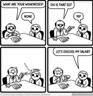Yes Id like to discuss my salary via /r/funny https://ift.tt/2FyUliy: WHAT ARE YOUR WEAKNESSESOH IS THAT SO?  NONE  YEP  LET'S DISCUSS MY SALARY  TANG  MRLOVENSTEIN.COM  THIS COMİC MADE POSSIBLE IHANKS 10 BRIAN ZĪMMİRMAN Yes Id like to discuss my salary via /r/funny https://ift.tt/2FyUliy