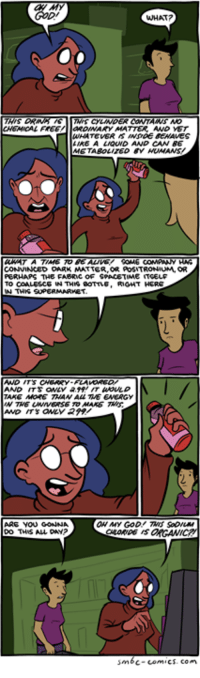 http://smbc-comics.com/index.php?id=3324: WHAT?  aROWWAY MATTER AND VET  AREA  LMOUND AND CAN BE  CONVINCED OARK MATTER AOSTRONIUM, OR  PERHAPS THE FABRwc oF SPACETIME  TO COALESCE  RIGHT HERE  W TWWG SUPERMARVEST  AND ITS  TAKE MORE THAN ALL TWE ENERGY  ARE YOU GONN  DO THIS ALL  sm6c-comics. Con http://smbc-comics.com/index.php?id=3324