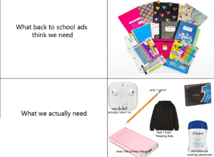 Please forgive me if it is not relatable enough: What back to school ads  think we need  COLOE  CENC  only 1 pencil  wait do yalf  actually listen? lol  What we actually need  Dove  that 1 fukin  freezing class  ongal  keep that phone charged  Yall better be  wearing deodorant Please forgive me if it is not relatable enough