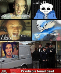 what  bros undertale sucks  SAID ANDERTALE  SUCKS  PRIVATE AMBULAN  Pewdiepie found dead  BBC  BBC  NEWS  LONDON UK PEWDIE NOOOO Stolen from @crit.a.cola - - - dank dankmemes spicymemes earrape trigger anime furry gender rip edgy edgymemes idubbbz papafranku ayylmao cringe 4chan kek lmao trump cantism cancer shitpost autism keemstar leafy weebs reddit doggo