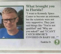 "Never stop fighting for your dreams, Tanklin.: What brought you  to Florida?  ""I went to Kennedy Space  Center to become an astronaut,  but the scientists were not  very supportive. They just  said things like ""You're not  qualified"" and ""Why are  you naked?"" and ""I CANT  CATCH HIM HE'S  COVERED IN BABY OIL.  -Tanklin D Never stop fighting for your dreams, Tanklin."