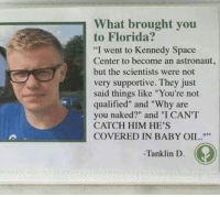 "Dank, 🤖, and Kennedy: What brought you  to Florida?  ""I went to Kennedy Space  Center to become an astronaut,  but the scientists were not  very supportive. They just  said things like ""You're not  qualified"" and ""Why are  you naked?"" and ""I CANT  CATCH HIM HE'S  COVERED IN BABY OIL.""  -Tanklin D."