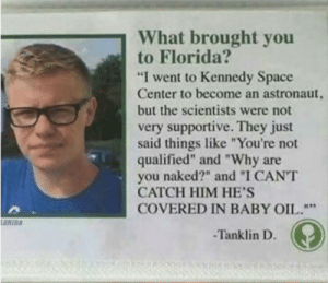 "Florida, Naked, and Space: What brought you  to Florida?  ""I went to Kennedy Space  Center to become an astronaut,  but the scientists were not  very supportive. They just  said things like ""You're not  qualified"" and ""Why are  you naked?"" and ""I CANT  CATCH HIM HE'S  COVERED IN BABY OIL.""  ORIDA  -Tanklin D Not sure where from or whom to give credit but this is something els"