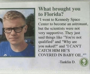 "Florida, Naked, and Space: What brought you  to Florida?  ""I went to Kennedy Space  Center to become an astronaut,  but the scientists were not  very supportive. They just  said things like ""You're not  qualified"" and ""Why are  you naked?"" and ""I CANT  CATCH HIM HE'S  COVERED IN BABY OIL.""  -Tanklin D ."
