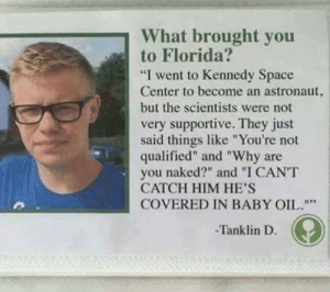 "scientists: What brought you  to Florida?  ""I went to Kennedy Space  Center to become an astronaut,  but the scientists were not  very supportive. They just  said things like ""You're not  qualified"" and ""Why are  naked?"" and ""I CANT  you  CATCH HIM HE'S  COVERED IN BABY OIL.""""  Tanklin D."