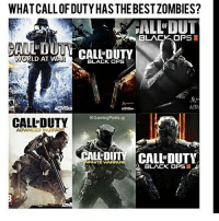Memes, Black, and Black Ops 3: WHAT CALLOFDUTYHASTHEBESTZOMBIES?  FALLOUT  BLACK OP  SII  TIM  CALL DUTY  WORLD AT WA  BLACK OPS  @Gaming Posts ig  CALL DUTY  ADANCED WARRA  BLACK OPS Black ops 2 without question. Loved black ops 3 too👌🏽