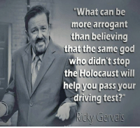 """Driving, God, and Memes: """"What can be  more arrogant  than believing  that the same god  who didn't stop  the Holocaust will  help you pass your  driving test?  Ricky Gervais"""