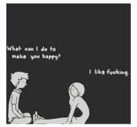 relationshipgoals: What can I do to  make you happy?  I like fucking relationshipgoals