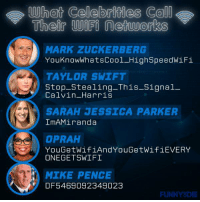 Celebrities... they're just like us.: What Celebrities Co  Their networks  MARK ZUCKER BERG  YouknowWhatsCool High SpeedwiFi  TAYLOR SWIFT  Stop-Stealing-This-Signal-  Calvin Harris  SARAH JESSICA PARKER  IMA Miranda  OPRAH  YouGet WifiAnd YouGetWifiEVERY  ONEGETSWIFI  MIKE PENCE  DFB 5469092349023  FUNNY DIE Celebrities... they're just like us.