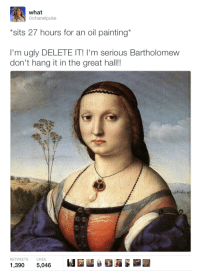 Bartholomew this is NOT a joke.: what  @chanel puke  *sits 27 hours for an oil painting'  I'm ugly DELETEIT! I'm serious Bartholomew  don't hang it in the great hall!!  LIKES  1,390  5,046 Bartholomew this is NOT a joke.
