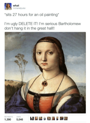 """Im Seriously: what  @chanelpuke  """"sits 27 hours for an oil painting*  I'm ugly DELETE IT! I'm serious Bartholomew  don't hang it in the great hall!  RETWEETS LIKES  1,390 5,046"""