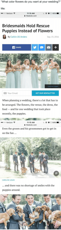 "<p><a href=""http://babyanimalgifs.tumblr.com/"" target=""_blank"">more baby <b>animals <i>here</i></b></a></p>: What color flowers do you want at your wedding?'""  Me:   .0o00 Verizon  11:15 AM  2 thedodo.com  Bridesmaids Hold Rescue  Puppies Instead of Flowers  By Caitlin Jill Anders  Sep. 19, 2016  SHARE  Caroline Logan  Your Email  GET OUR NEWSLETTER  When planning a wedding, there's a lot that has to  be arranged. The flowers, the venue, the dress, the  food and for one wedding that took place  recently, the puppies.   11:15 AM  0 thedodo.com  .ooo Verizon  Even the groom and his groomsmen got to get in  on the fun  CAROLINE LOGAN  and there was no shortage of smiles with the  puppies around. <p><a href=""http://babyanimalgifs.tumblr.com/"" target=""_blank"">more baby <b>animals <i>here</i></b></a></p>"