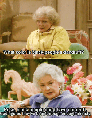 queerly-be-loved:  blackcooliequeenreign:LMFAOThis show was lightyears ahead of its time.: What color is black people's dandruff?   Rose, black people don't have dandruff.  God figures they ve been through enough already. queerly-be-loved:  blackcooliequeenreign:LMFAOThis show was lightyears ahead of its time.