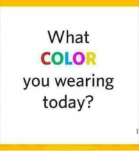 what are you wearing: What  COLOR  you wearing  today?