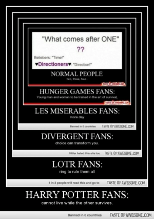 """Harry Potter Fans:http://omg-humor.tumblr.com: """"What comes after ONE""""  ??  Beliebers: """"Time!""""  VDirectionersv """"Direction!""""  NORMAL PEOPLE  two, three, four.  TASTE OF AWENE OM  HUNGER GAMES FANS:  Young man and woman to be trained in the art of survival,  TASTE OP AWESOM  ESOME.COM  LES MISERABLES FANS:  more day  TASTE OFAWESOME.COM  Banned in 0 countries  DIVERGENT FANS:  choice can transform you.  TASTE OF AWESOME.COM  Hitler hated this site too  LOTR FANS:  ring to rule them all  TASTE OF AWESOME.COM  1 in 3 people will read this and go to  HARRY POTTER FANS:  cannot live while the other survives.  TASTE OF AWESOME.COM  Banned in 0 countries Harry Potter Fans:http://omg-humor.tumblr.com"""
