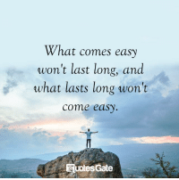 Gate, Easy, and What: What comes easy  won't last long, and  what lasts long won't  come easy  uotes Gate