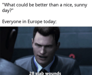 "Ahh that's hot, that's hot: ""What could be better than a nice, sunny  day?""  Everyone in Europe today:  28 stab wounds Ahh that's hot, that's hot"