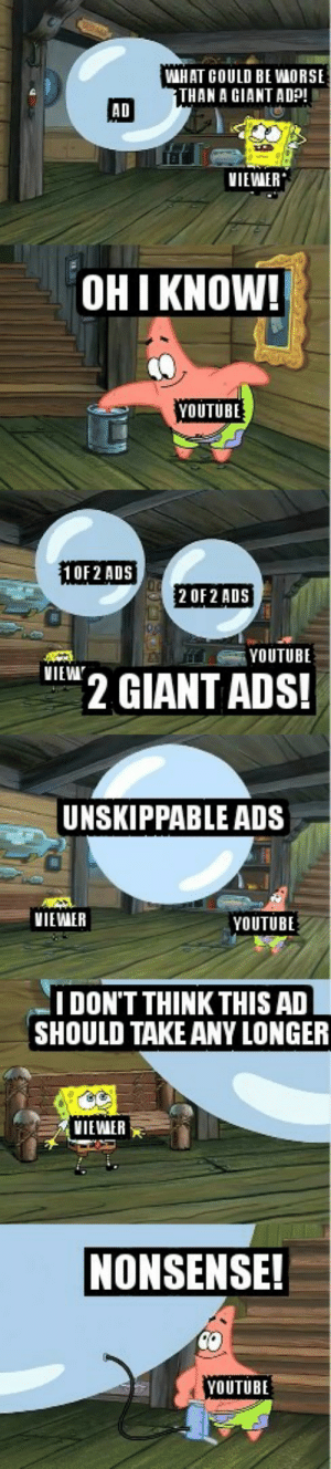 youtube.com, Giant, and Nonsense: WHAT COULD BE WORSE  THAN A GIANT ADp  AD  VIEWER  OHI KNOW!  YOUTUBE  10F2 ADS  2 OF 2 ADS  YOUTUBE  VIEW  2 GIANT ADS!  UNSKIPPABLE ADS  VIEWER  YOUTUBE  IDON'T THINK THIS AD  SHOULD TAKE ANY LONGER  VIEWAER  NONSENSE!  YOUTUBE YouTube adpocalypse at it again!