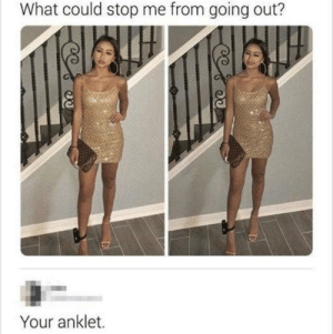 me_irl: What could stop me from going out?  Your anklet. me_irl