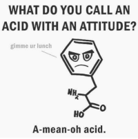 Memes, Mean, and Attitude: WHAT D0 YOU CALL AN  ACID WITH AN ATTITUDE?  gimme ur lunch  A-mean-oh acid.