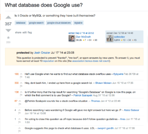 "He googled and got to stackoverflow but then someone asked him to Google so he googled to land on stackoverflow...: What database does Google use?  Is it Oracle or MySsQL or something they have built themselves?  357 database google-search google-cloud-datastore bigtable  share edit flag  edited Sep 2 '16 at 22:52  asked Dec 12 '08 at 14:48  DEsolrevdev  3,814 10 34 45  Dan McGrath  30.2k 7 .64.98  200  protected by Josh Crozier Jul 17 '14 at 23:08  This question is protected to prevent ""thanks!"", ""me too!"", or spam answers by new users. To answer it, you must  have earned at least 10 reputation on this site (the association bonus does not count)  He'll use Google when he wants to find out what database stack overflow uses -flybywire Feb 26 '09 at  180  7:46  Hey, dont bash him, I ended up here from a google search lol. Shawn Mclean Jun 15 '10 at 17:35  330  136  Is it further irony that the top result for searching ""Google's Database"" on Google is now this page, on  which the first comment is to use Google? - Patrick Szalapski Aug 31 '10 at 12:56  87  @Patrick Szalapski sounds like a stack overflow situation. Thomas Jan 4 '12 at 22:46  Before searching i was wondering if Google will gave me right answer but here we go :P Abdul Saboor  Jun 19 '14 at 13:06  I'm voting to close this question as off-topic because didn't follow question guidelines - Ares Jun 11 '18 at  1:50  Google suggests this page to check what database it uses. LOL swapnil gandhi Jul 17 '18 at 17:35 He googled and got to stackoverflow but then someone asked him to Google so he googled to land on stackoverflow..."