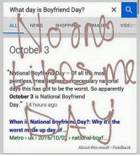 "Me af. - General Stinky Balls: What day is Boyfriend Day?  ALL  NE  SHOPPI  VIDEOS  Octobe 3  tional Boyfriena Day f all the mos  pointless  mea ir  necessary apparently  days this has got to be the worst. So October 3 is National Boyfriend  Day."" 14 hours ago  When is National boyfriend Day?: Why it's the  worst m de up day of  /10/01 nati  Metro uk  2  al-boyf  About this result. Feedback Me af. - General Stinky Balls"