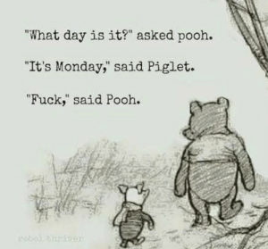 """Tumblr, Blog, and Fuck: """"What day is it?"""" asked pooh.  """"It's Monday, said Piglet.  """"Fuck, said Pooh. 33alicat:Fuck Monday"""