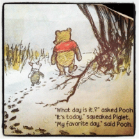 """Piglet, What Day Is It, and Pooh: """"What day is it,?"""" asked Pooh  """"It's today,"""" squeaked Piglet.  """"My favorite day,"""" said Pooh."""