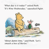 """Wine Wednesday: """"What day is it today?"""" asked Pooh.  """"It's Wine Wednesday,"""" squeaked Piglet.  """"About damn time,"""" said Pooh. """"Let's  smash a box of Merlot."""""""