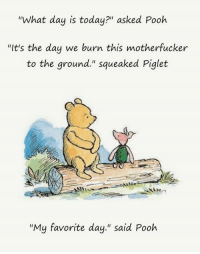 "~Blane~: ""What day is today?"" asked Pooh  ""It's the day we burn this motherfucker  to the ground."" squeaked Piglet  ""My favorite day."" said Pooh ~Blane~"