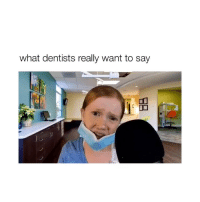 Ironic, Today, and Girl Memes: what dentists really want to say ironic cause i just went to the dentist today