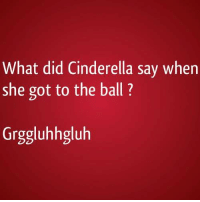 What did Cinderella say when  she got to the ball?  Grggluhhgluh