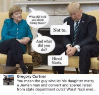 Memes, 🤖, and Aids: What did I tell  you about  hiring Nazis?  Not to.  And what  did you  do?  Hired  Nazis.  Gregory Curtner  You mean the guy who let his daughter marry  a Jewish man and convert and spared Israel  from state department cuts? Worst Nazi ever.. (GC) I don't think Israel should get foreign aid personally since NO country should get foreign aid, but point stands.