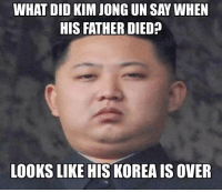 Looks like his KOREA is over.: WHAT DID KIM JONG UN SAY WHEN  HIS FATHER DIED?  LOOKS LIKE HIS KOREA IS OVER Looks like his KOREA is over.